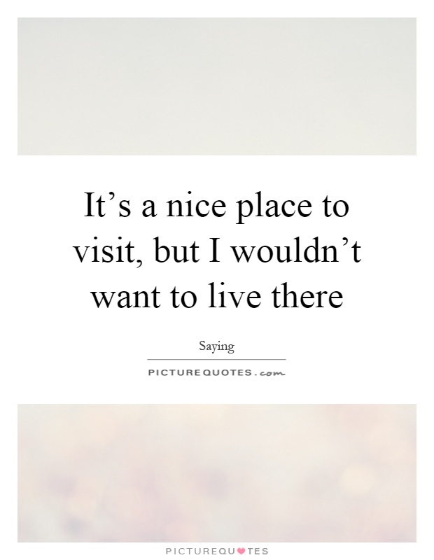 Visiting quotes visiting sayings visiting picture quotes for Good place to live