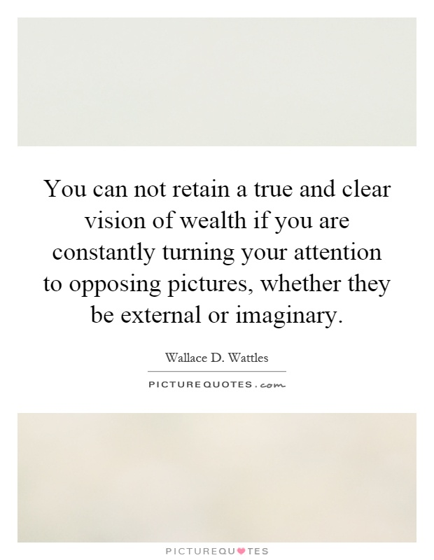 You can not retain a true and clear vision of wealth if you are constantly turning your attention to opposing pictures, whether they be external or imaginary Picture Quote #1