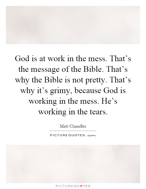 God is at work in the mess. That's the message of the Bible. That's why the Bible is not pretty. That's why it's grimy, because God is working in the mess. He's working in the tears Picture Quote #1