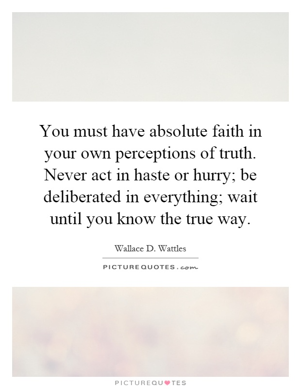 You must have absolute faith in your own perceptions of truth. Never act in haste or hurry; be deliberated in everything; wait until you know the true way Picture Quote #1