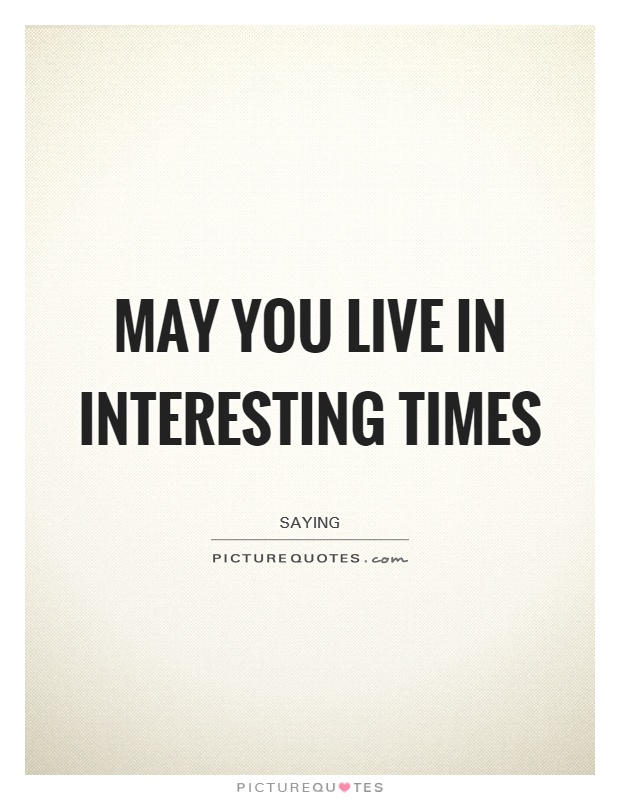 May you live in interesting times Picture Quote #1