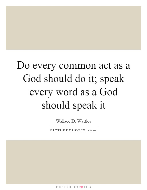 Do every common act as a God should do it; speak every word as a God should speak it Picture Quote #1