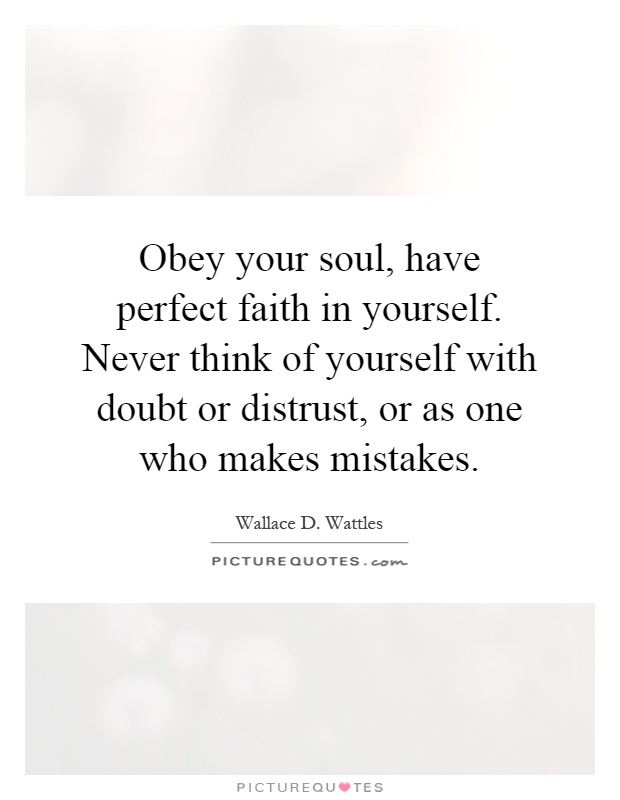 Obey your soul, have perfect faith in yourself. Never think of yourself with doubt or distrust, or as one who makes mistakes Picture Quote #1
