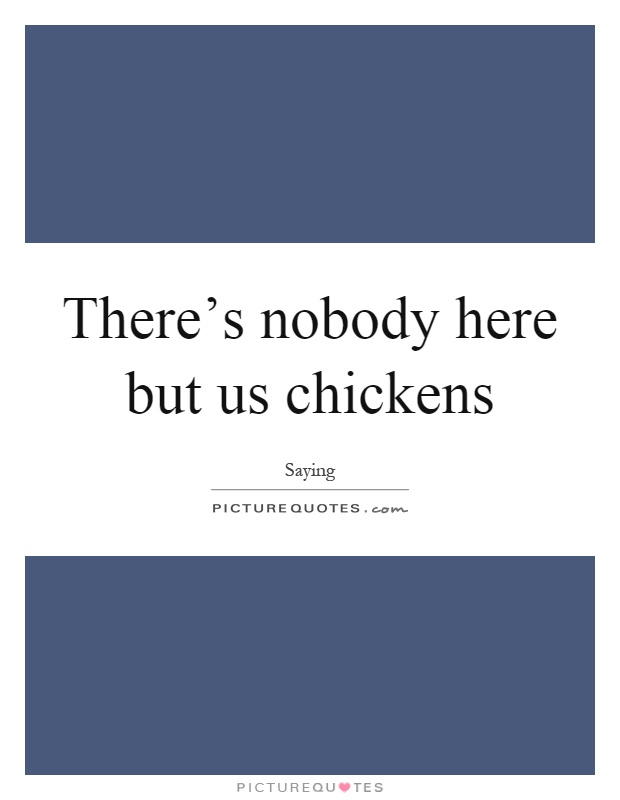 There's nobody here but us chickens Picture Quote #1