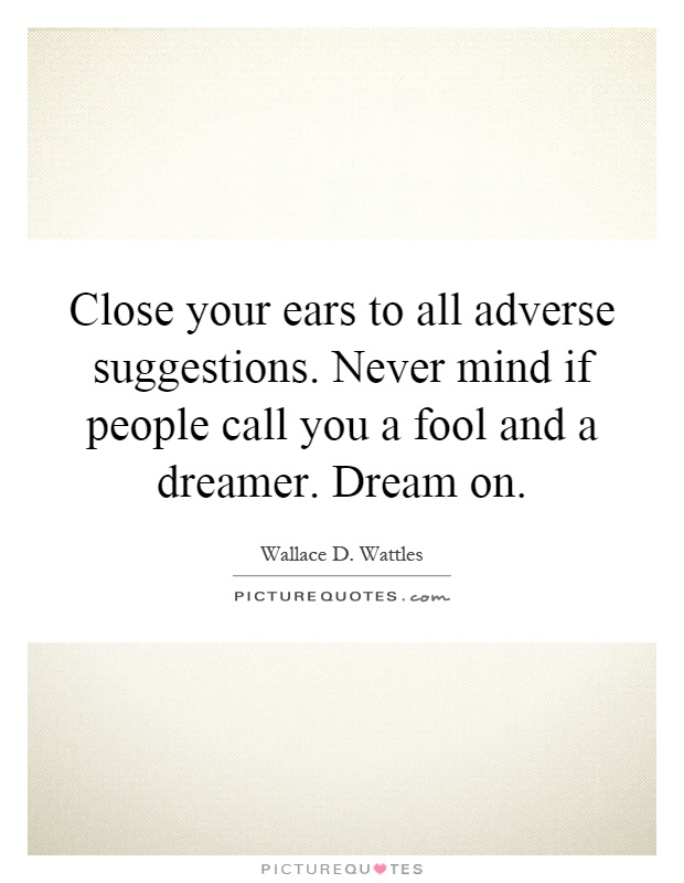 Close your ears to all adverse suggestions. Never mind if people call you a fool and a dreamer. Dream on Picture Quote #1