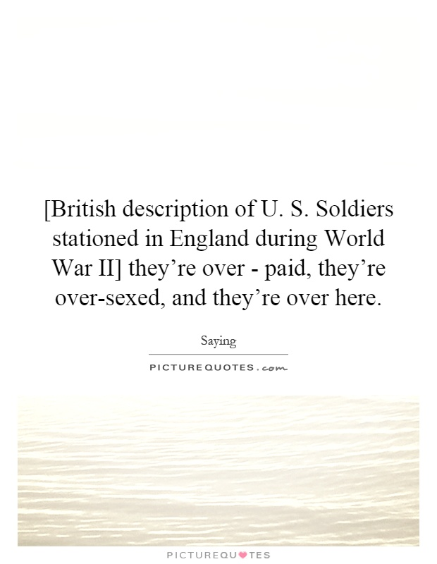[British description of U. S. Soldiers stationed in England during World War II] they're over - paid, they're over-sexed, and they're over here Picture Quote #1