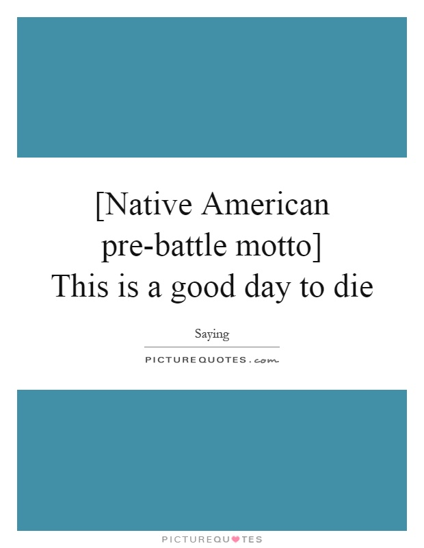 [Native American pre-battle motto]  This is a good day to die Picture Quote #1