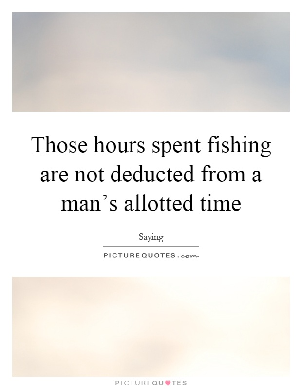 Those hours spent fishing are not deducted from a man's allotted time Picture Quote #1