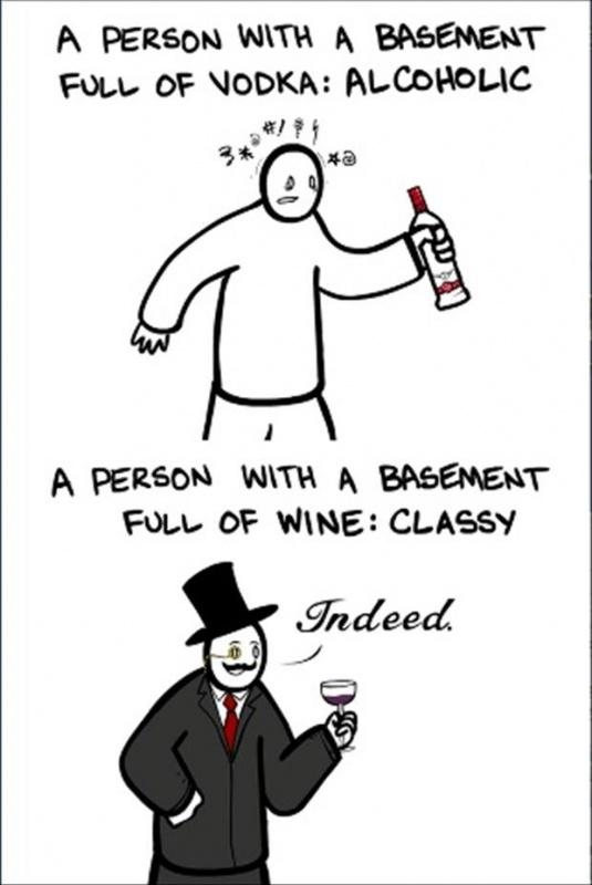 A person with a basement full of vodka: Alcoholic. A person with a basement full of wine: Classy Picture Quote #1