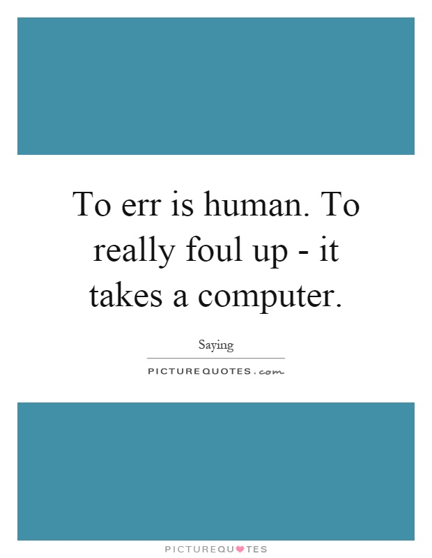 To err is human. To really foul up - it takes a computer Picture Quote #1