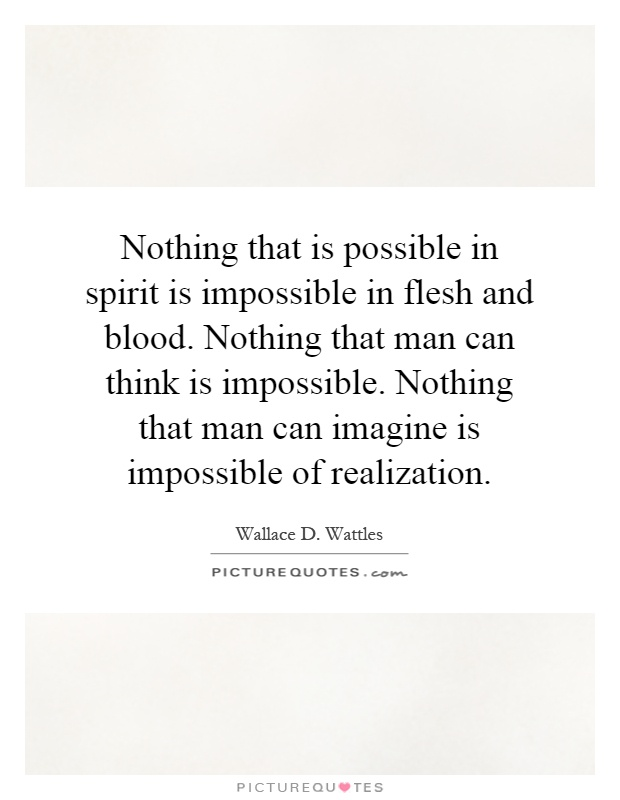 Nothing that is possible in spirit is impossible in flesh and blood. Nothing that man can think is impossible. Nothing that man can imagine is impossible of realization Picture Quote #1