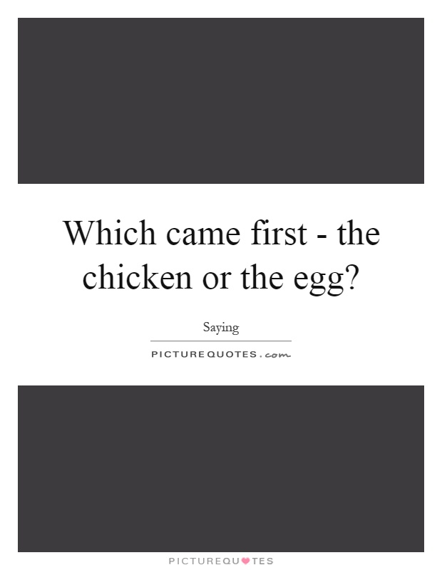 Which came first - the chicken or the egg? Picture Quote #1