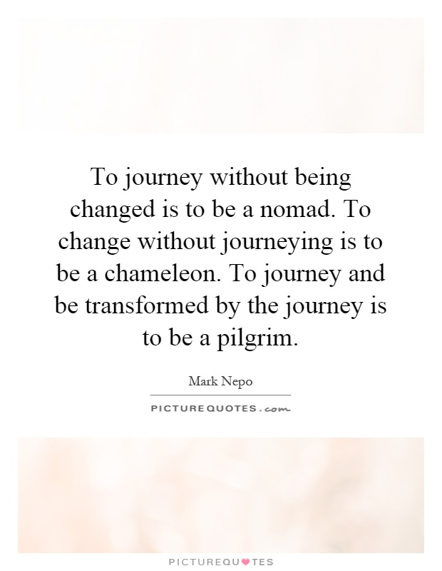 To journey without being changed is to be a nomad. To change without journeying is to be a chameleon. To journey and be transformed by the journey is to be a pilgrim Picture Quote #1