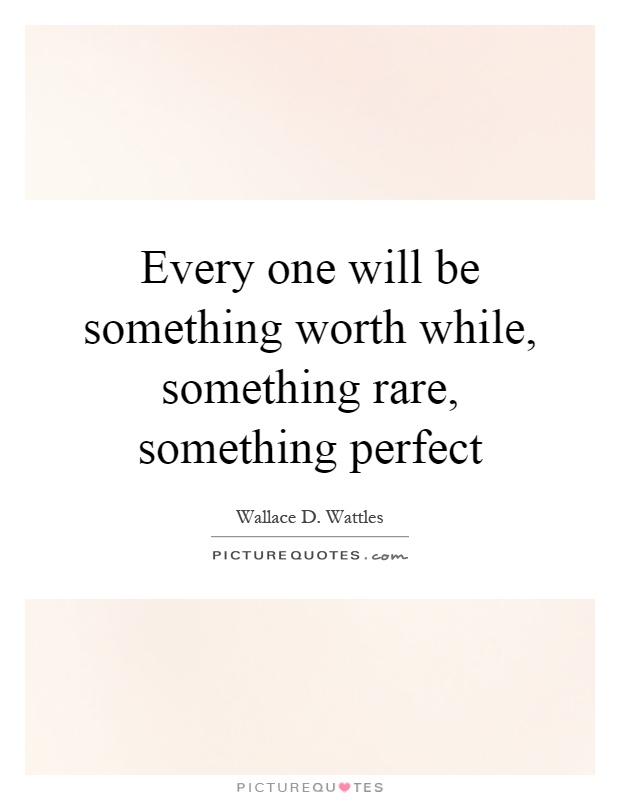 Every one will be something worth while, something rare, something perfect Picture Quote #1