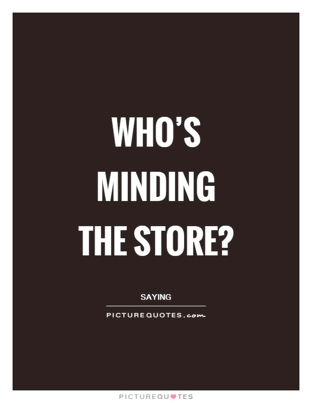 Who's minding the store? Picture Quote #1