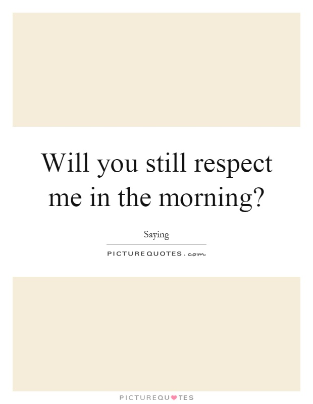 Will you still respect me in the morning? Picture Quote #1