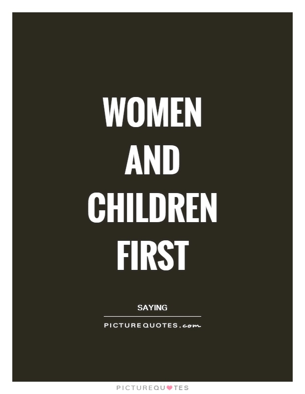 Women and children first Picture Quote #1