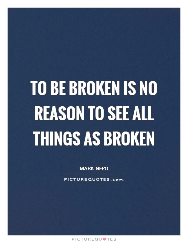 To be broken is no reason to see all things as broken Picture Quote #1