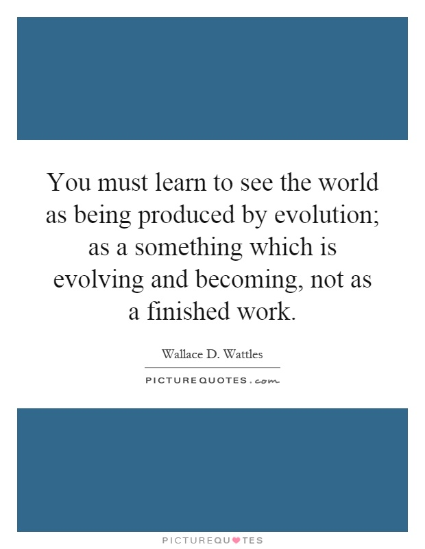 You must learn to see the world as being produced by evolution; as a something which is evolving and becoming, not as a finished work Picture Quote #1