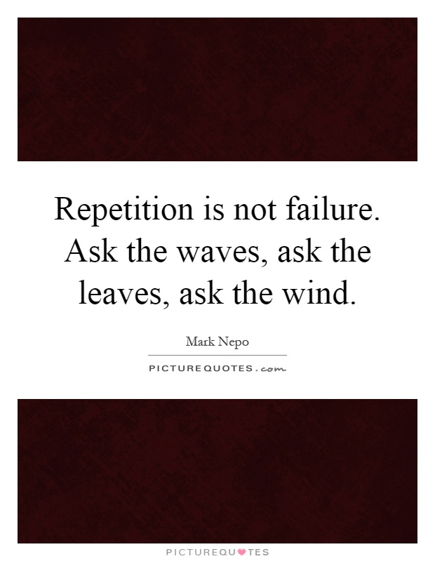 Repetition is not failure. Ask the waves, ask the leaves, ask the wind Picture Quote #1