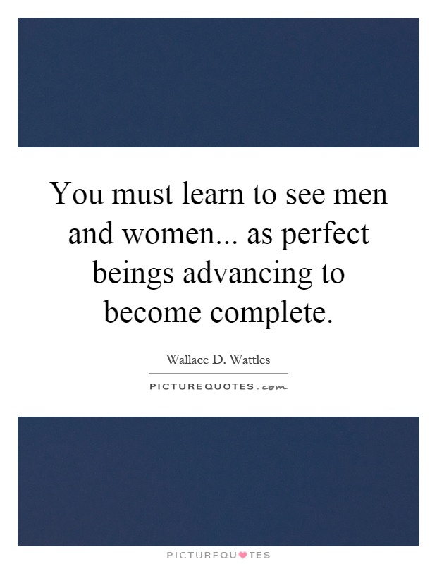 You must learn to see men and women... as perfect beings advancing to become complete Picture Quote #1