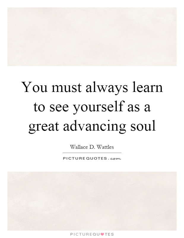 You must always learn to see yourself as a great advancing soul Picture Quote #1