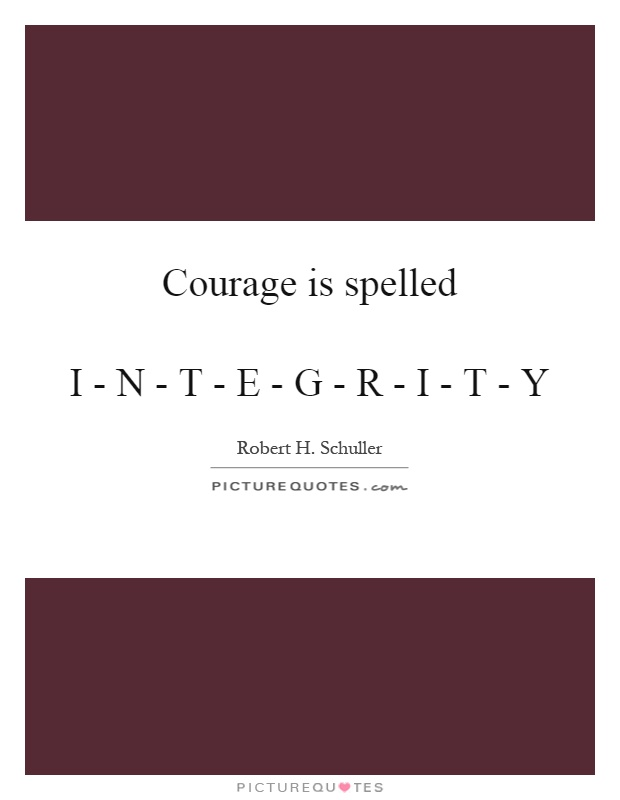 Courage is spelled   I - N - T - E - G - R - I - T - Y Picture Quote #1