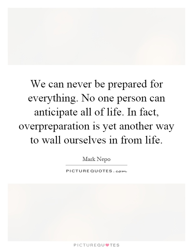 We can never be prepared for everything. No one person can anticipate all of life. In fact, overpreparation is yet another way to wall ourselves in from life Picture Quote #1