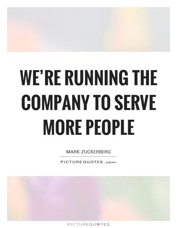 We're running the company to serve more people Picture Quote #1