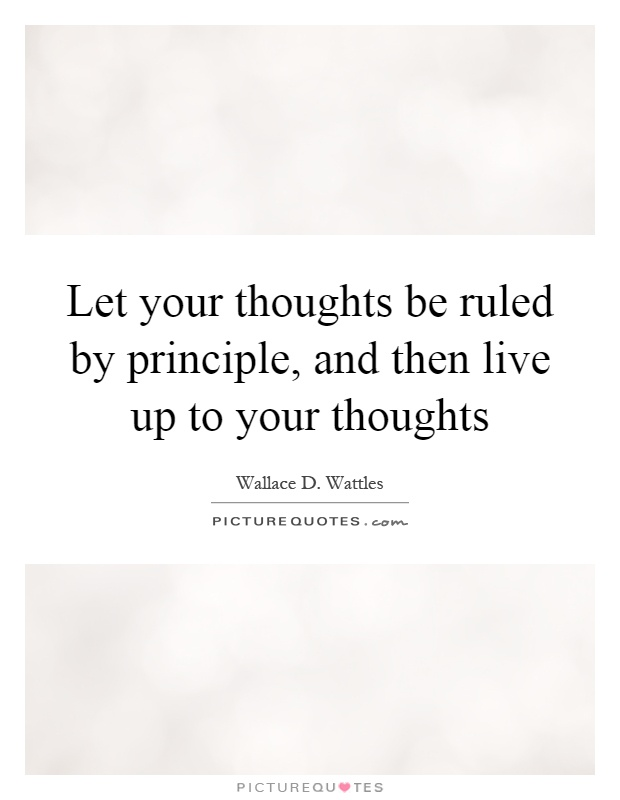 Let your thoughts be ruled by principle, and then live up to your thoughts Picture Quote #1