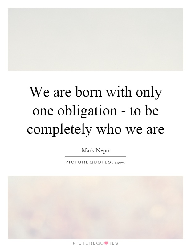 We are born with only one obligation - to be completely who we are Picture Quote #1