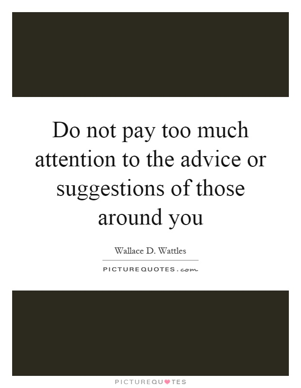 Do not pay too much attention to the advice or suggestions of those around you Picture Quote #1