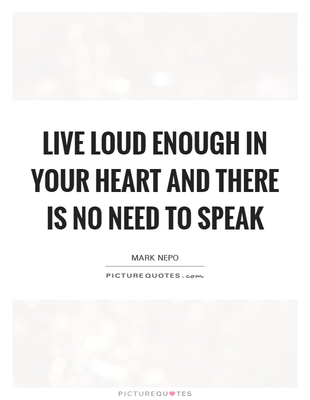 Live loud enough in your heart and there is no need to speak Picture Quote #1