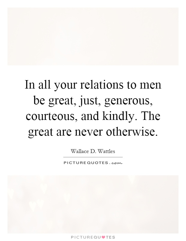 In all your relations to men be great, just, generous, courteous, and kindly. The great are never otherwise Picture Quote #1