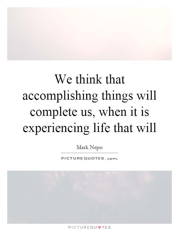 We think that accomplishing things will complete us, when it is experiencing life that will Picture Quote #1