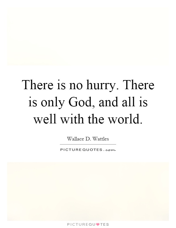 There is no hurry. There is only God, and all is well with the world Picture Quote #1