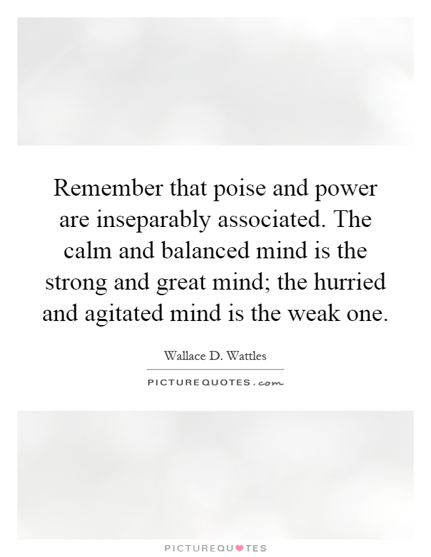 Remember that poise and power are inseparably associated. The calm and balanced mind is the strong and great mind; the hurried and agitated mind is the weak one Picture Quote #1