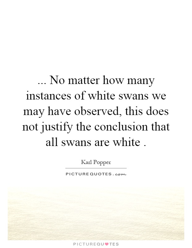 ... No matter how many instances of white swans we may have observed, this does not justify the conclusion that all swans are white Picture Quote #1