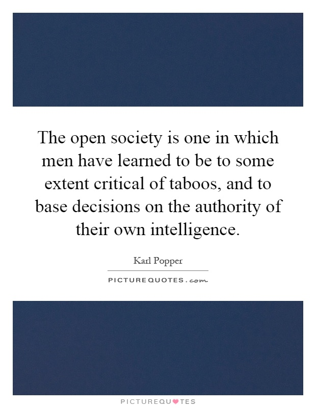The open society is one in which men have learned to be to some extent critical of taboos, and to base decisions on the authority of their own intelligence Picture Quote #1