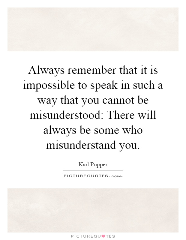 Always remember that it is impossible to speak in such a way that you cannot be misunderstood: There will always be some who misunderstand you Picture Quote #1