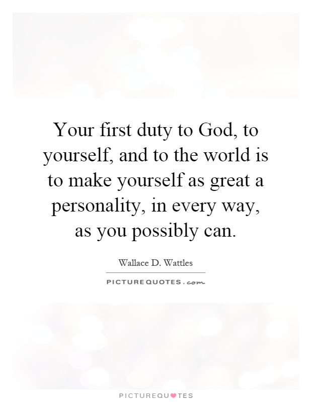 Your first duty to God, to yourself, and to the world is to make yourself as great a personality, in every way, as you possibly can Picture Quote #1