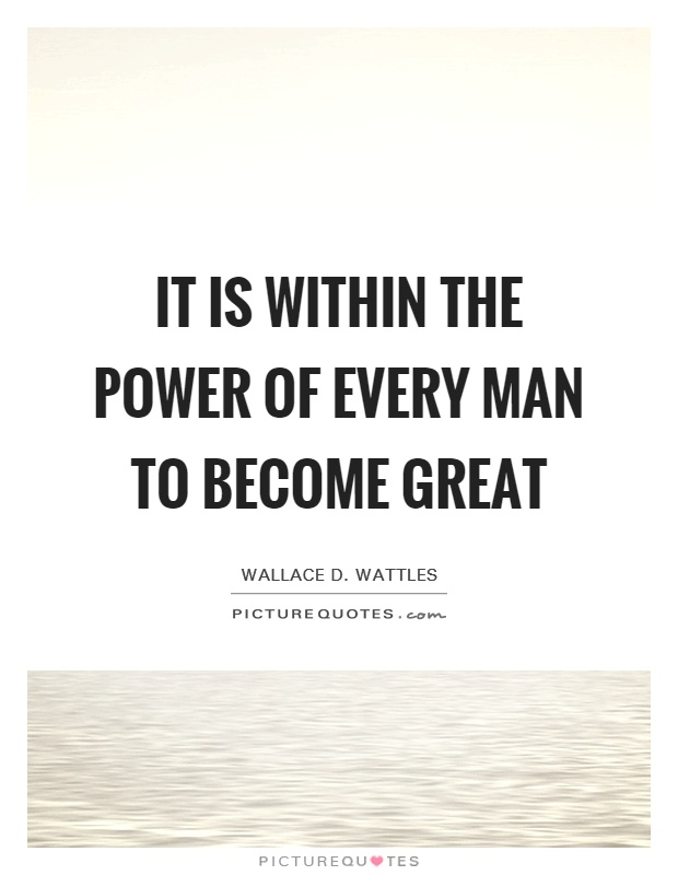 It is within the power of every man to become great Picture Quote #1
