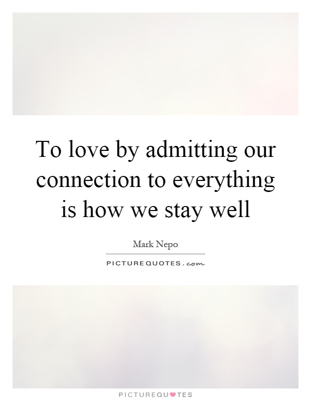 To love by admitting our connection to everything is how we stay well Picture Quote #1