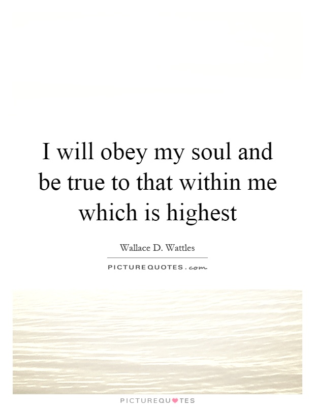 I will obey my soul and be true to that within me which is highest Picture Quote #1