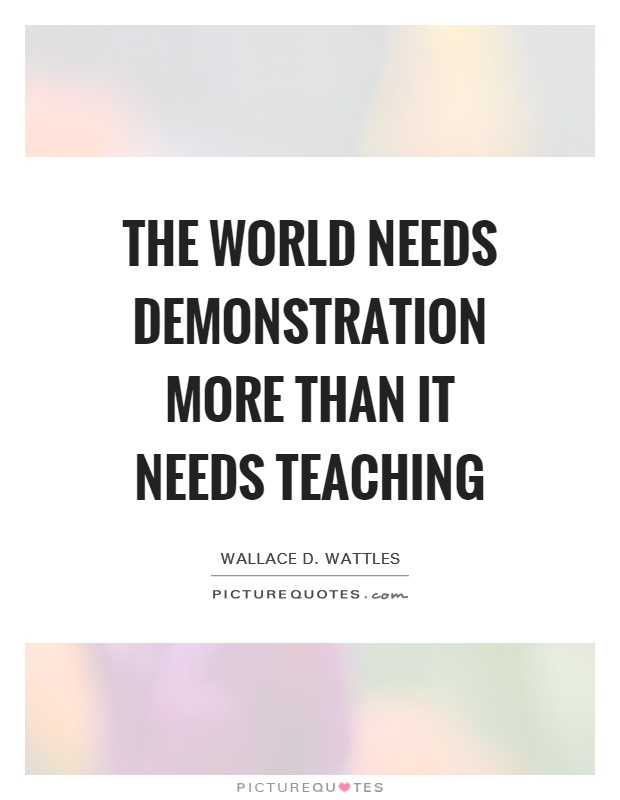 The world needs demonstration more than it needs teaching Picture Quote #1