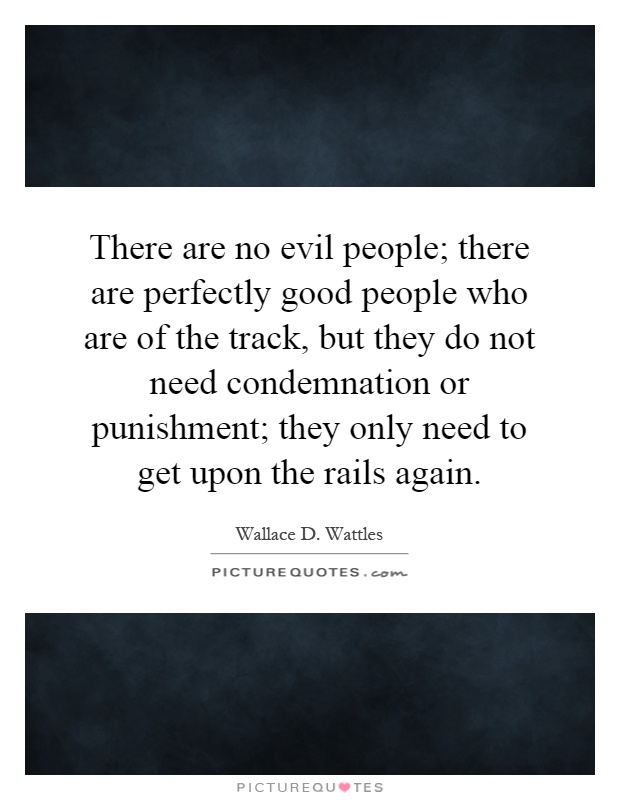 There are no evil people; there are perfectly good people who are of the track, but they do not need condemnation or punishment; they only need to get upon the rails again Picture Quote #1