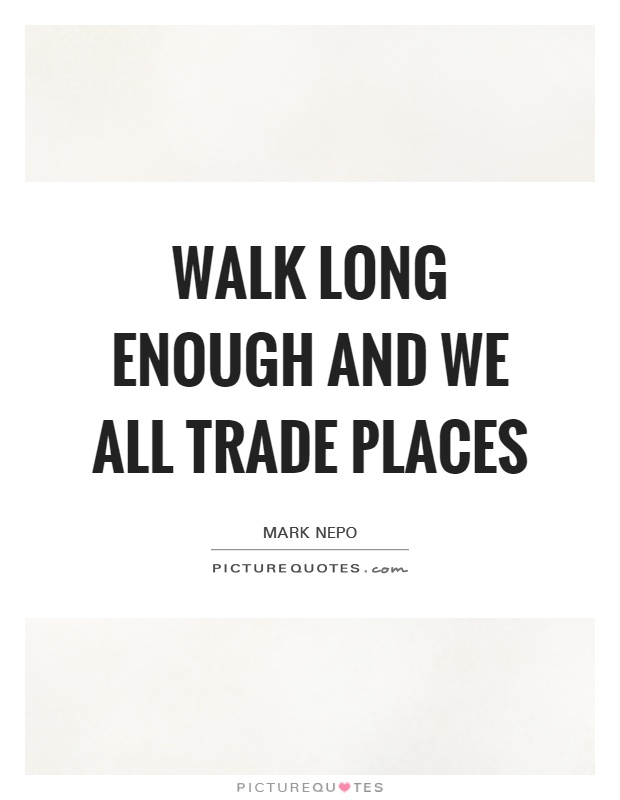 Walk long enough and we all trade places Picture Quote #1