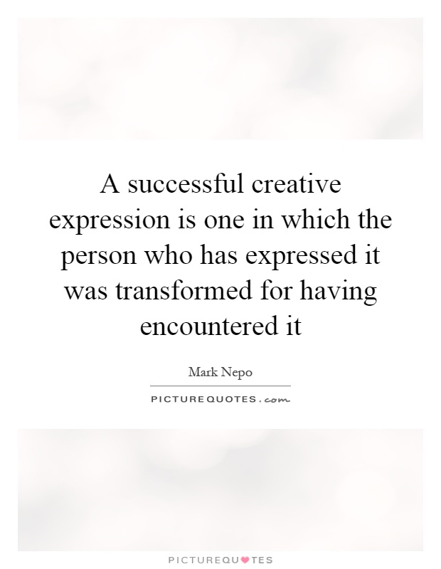 A successful creative expression is one in which the person who has expressed it was transformed for having encountered it Picture Quote #1