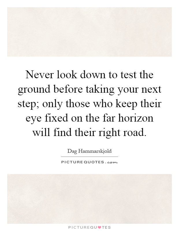 Never look down to test the ground before taking your next step; only those who keep their eye fixed on the far horizon will find their right road Picture Quote #1