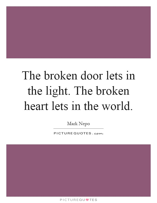 The broken door lets in the light. The broken heart lets in the world Picture Quote #1